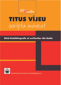 Titus Vîjeu. Scripta manent. Ghid biobibliografic al scriitorilor din  Radio: 1928-2004 - Arhiva Radio România